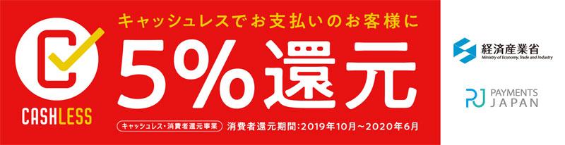 キャッシュレスでお支払のお客様に 5% キャッシュレス・消費者還元事業 消費者還元期間:2019年10月~2020年6月 経済産業省 PAYMENTS JAPAN